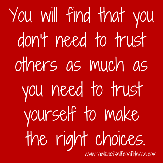 You will find that you don't need to trust others as much as you need to trust yourself to make the right choices.