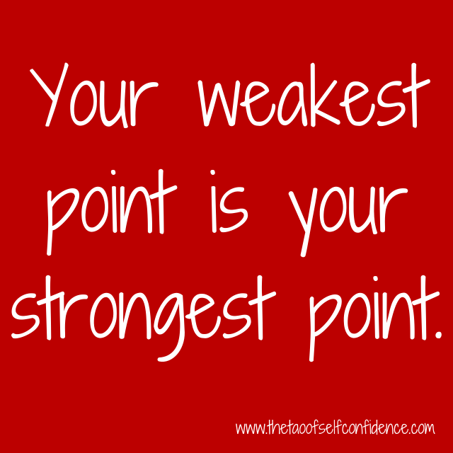 Your weakest point is your strongest point.
