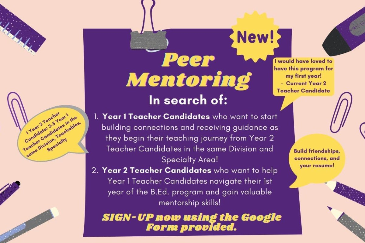 Peer Mentoring. In search of: Year 1 Teacher Candidates who want to start building connections and receiving guidance as they begin their journey. Year 2 Teacher Candidates who want to help Year 1 Teacher Candidates navigate their first year of the BEd program and gain valuable mentorship skills. Sign Up Now