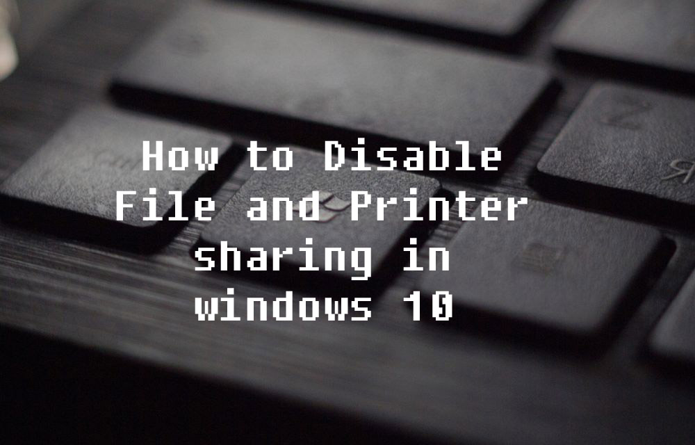 How to Disable File and Printer sharing in windows 10