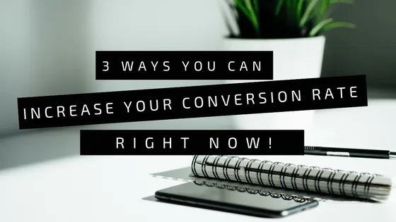 3 Ways You Can Increase Your Conversion Rate Right Now