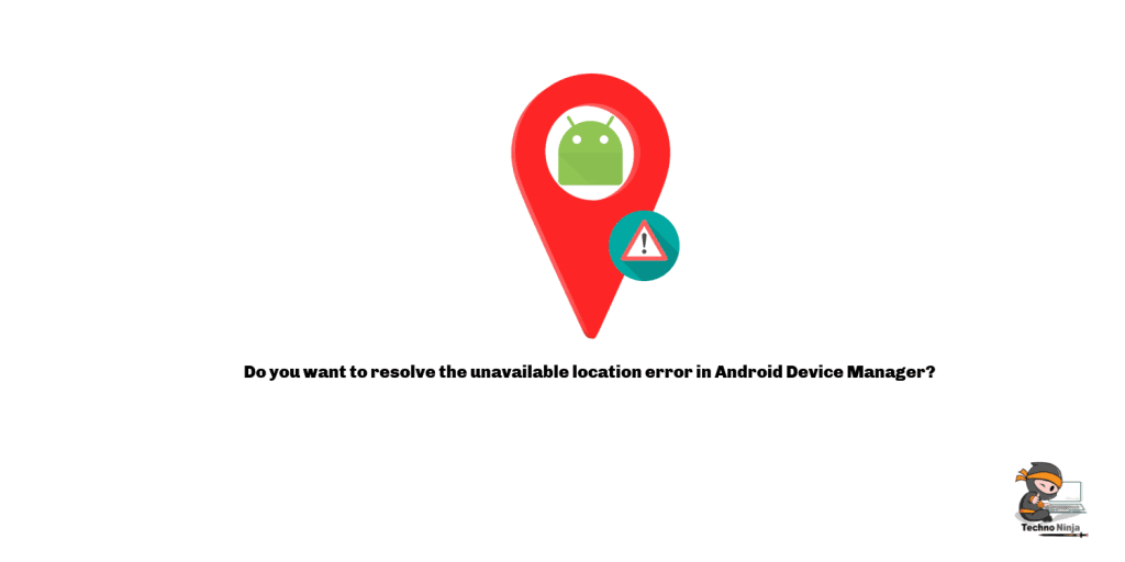 Do you want to resolve the unavailable location error in Android Device Manager?