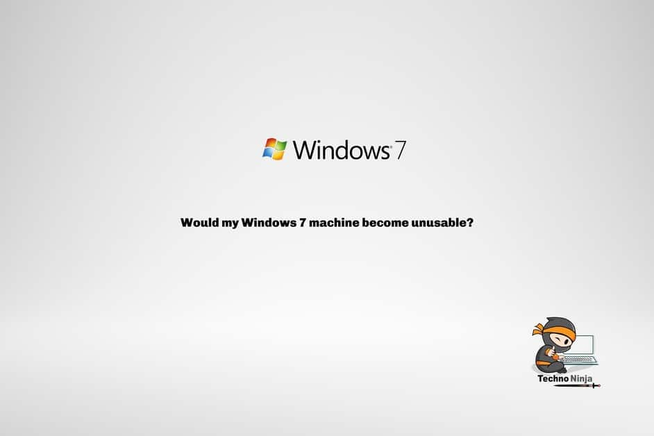 Would my Windows 7 machine become unusable?