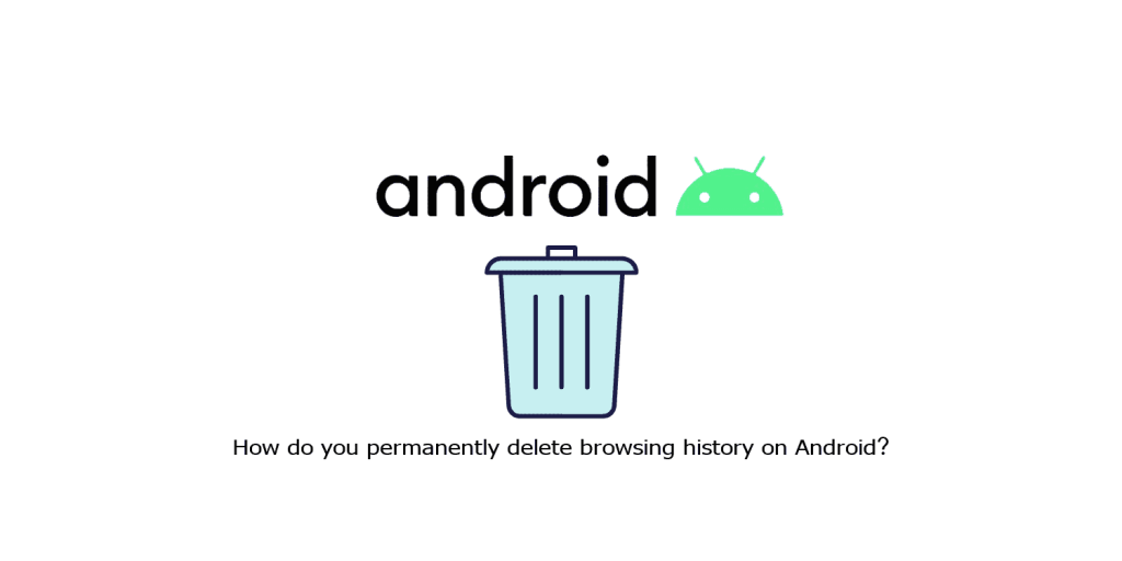 How do you permanently delete browsing history on Android?