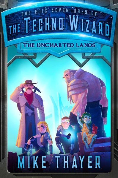 The Uncharted Lands Mike Thayer The Epic Adventures of the Techno Wizard