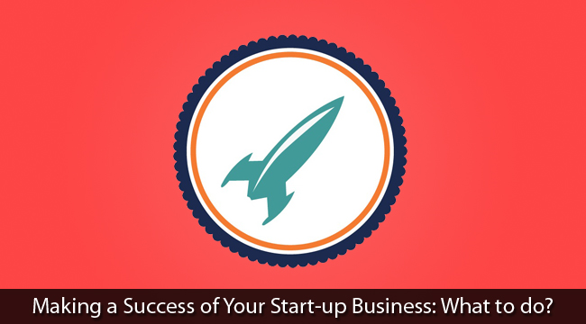 Making a Success of Your Start-up Business: What to do?
