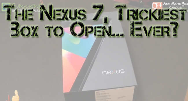 Unleashing The Nexus 7...How Do You Open This Thing!