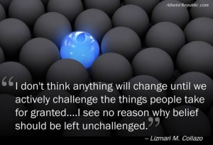 i-dont-think-anything-will-change-until-we-actively-challenge-the-things-people-take-for-granted-i-see-no-reason-why-belief-should-be-left-unchallenged-lizmari-m-collazo