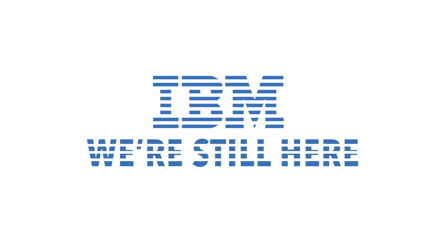 IBM We are still here