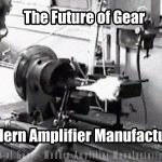 The Future of Gear - Modern Amplifier Manufacturing