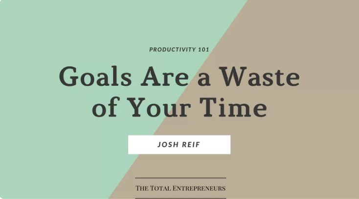 Goals Are a Waste of Your Time