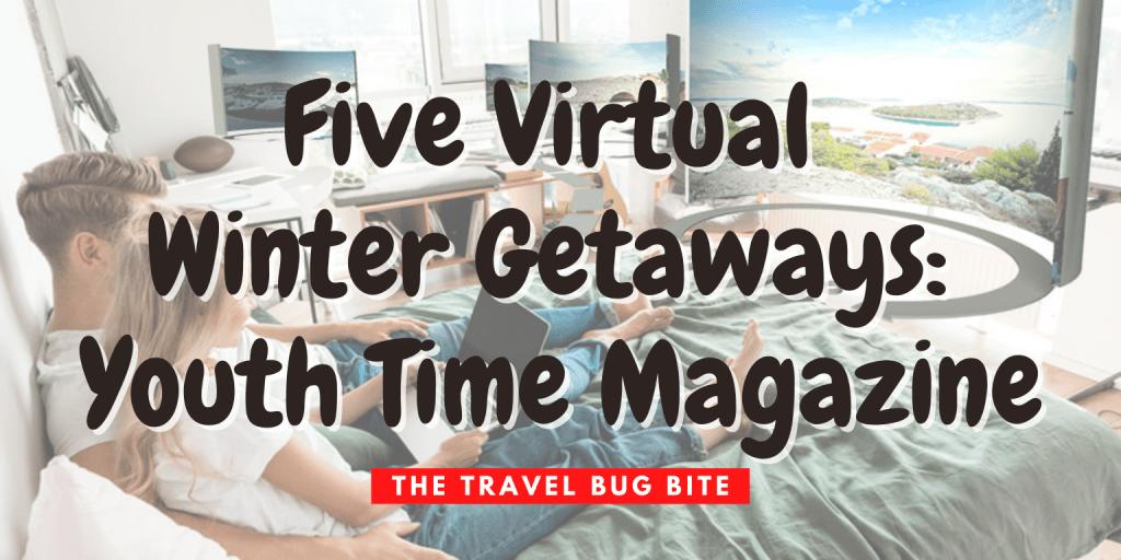 , Five Virtual Winter Getaways: Youth Time Magazine, The Travel Bug Bite