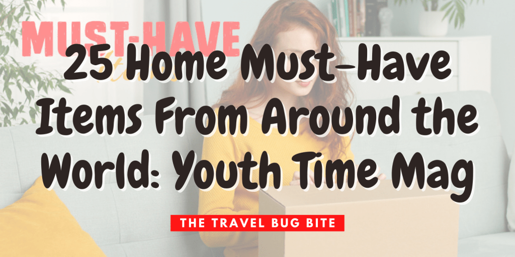 , 25 Home Must-Have Items From Around the World, P1: Youth Time Magazine, Travel, Reviews, Bugs & More!