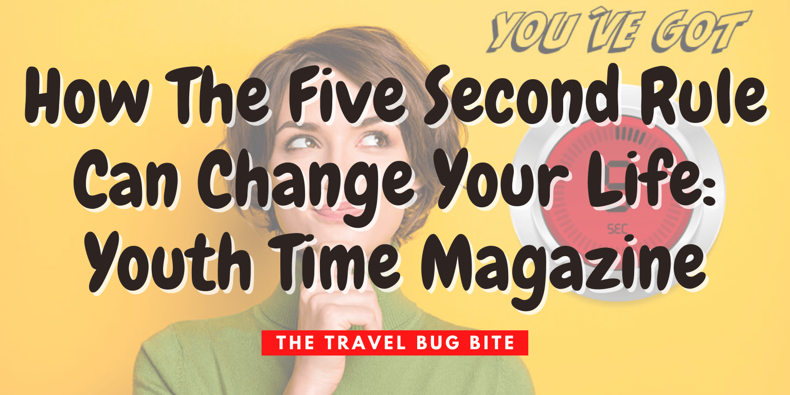 , How The Five Second Rule Can Change Your Life: Youth Time Magazine, The Travel Bug Bite