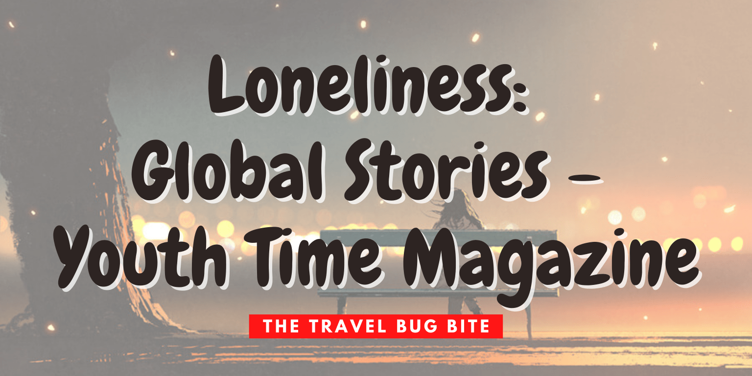, Loneliness: Global Stories – Youth Time Magazine, The Travel Bug Bite