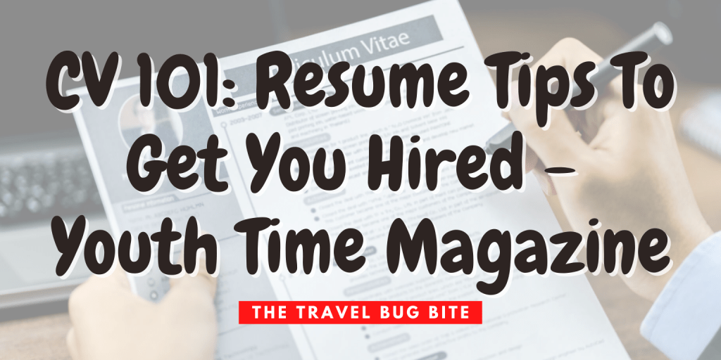 , CV 101: Resume Tips To Get You Hired – Youth Time Magazine, The Travel Bug Bite