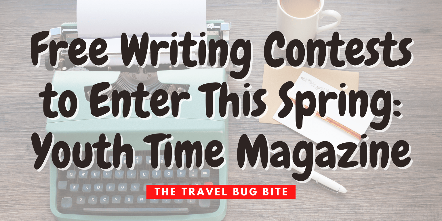 , Free Writing Contests to Enter This Spring: Youth Time Magazine, Travel, Reviews, Bugs & More!