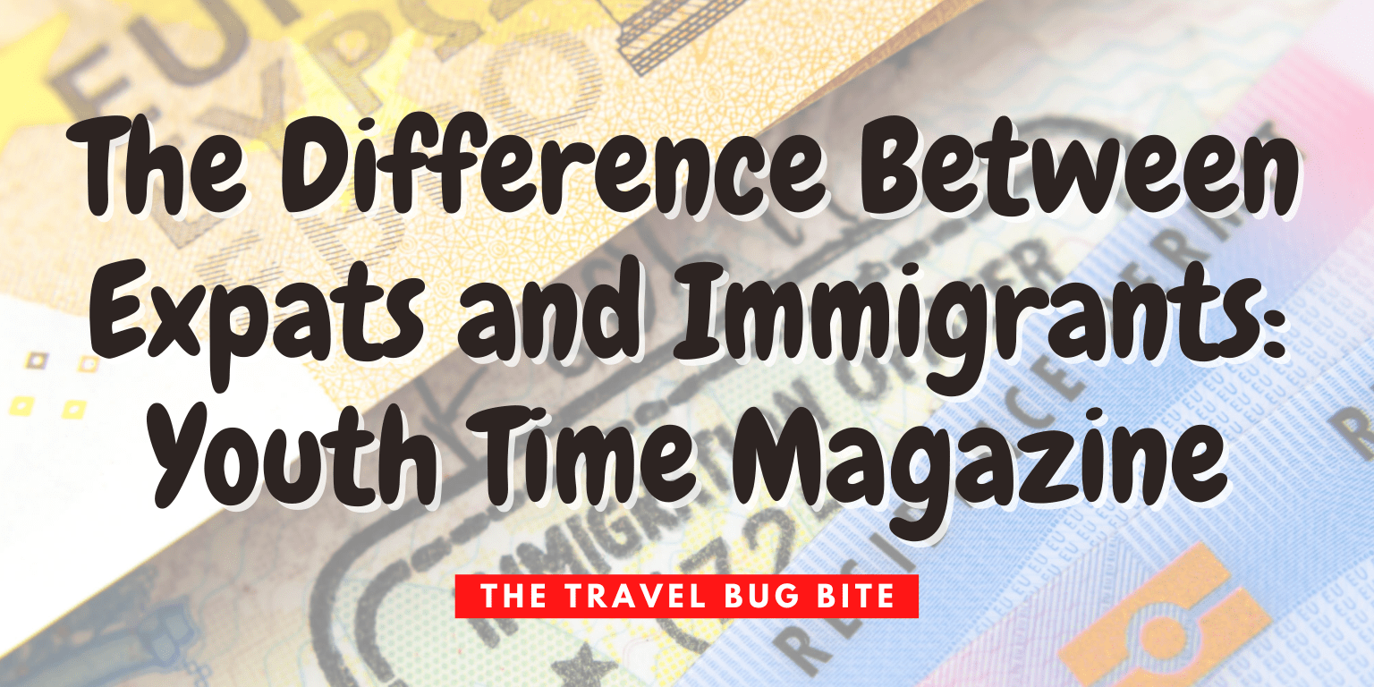 , The Difference Between Expats and Immigrants: Youth Time Magazine, The Travel Bug Bite
