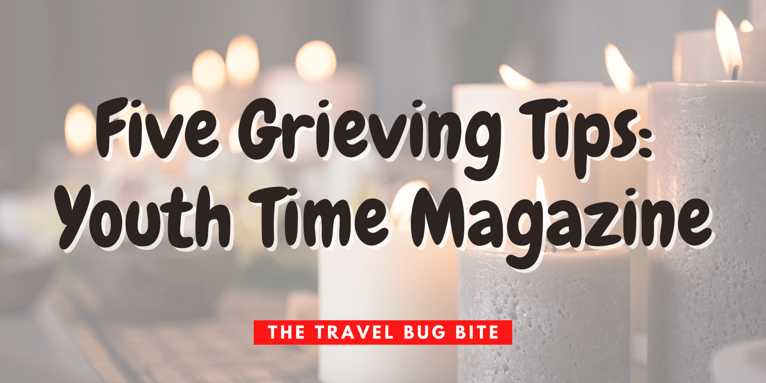 , Five Grieving Tips: Youth Time Magazine, The Travel Bug Bite