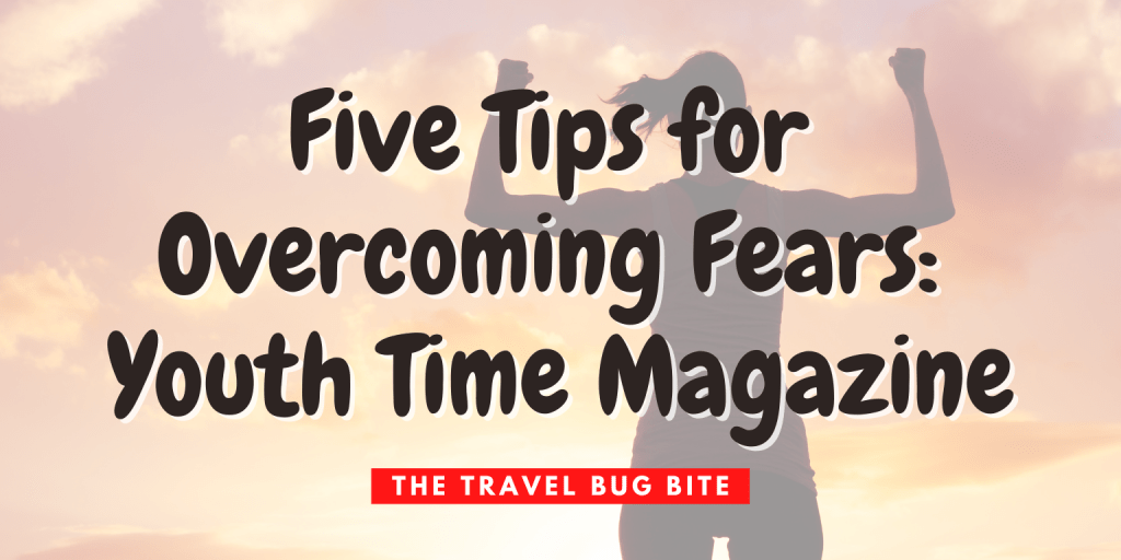 , Five Tips for Overcoming Fears: Youth Time Magazine, The Travel Bug Bite
