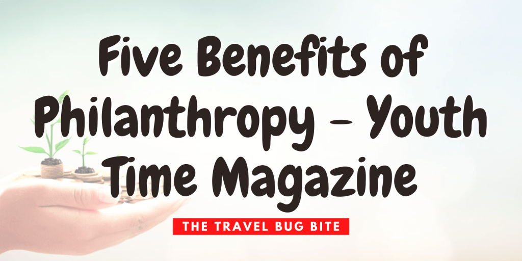 , Five Benefits of Philanthropy – Youth Time Magazine, The Travel Bug Bite