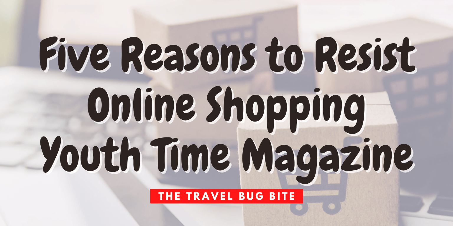 , Five Reasons to Resist Online Shopping – Youth Time Magazine, The Travel Bug Bite
