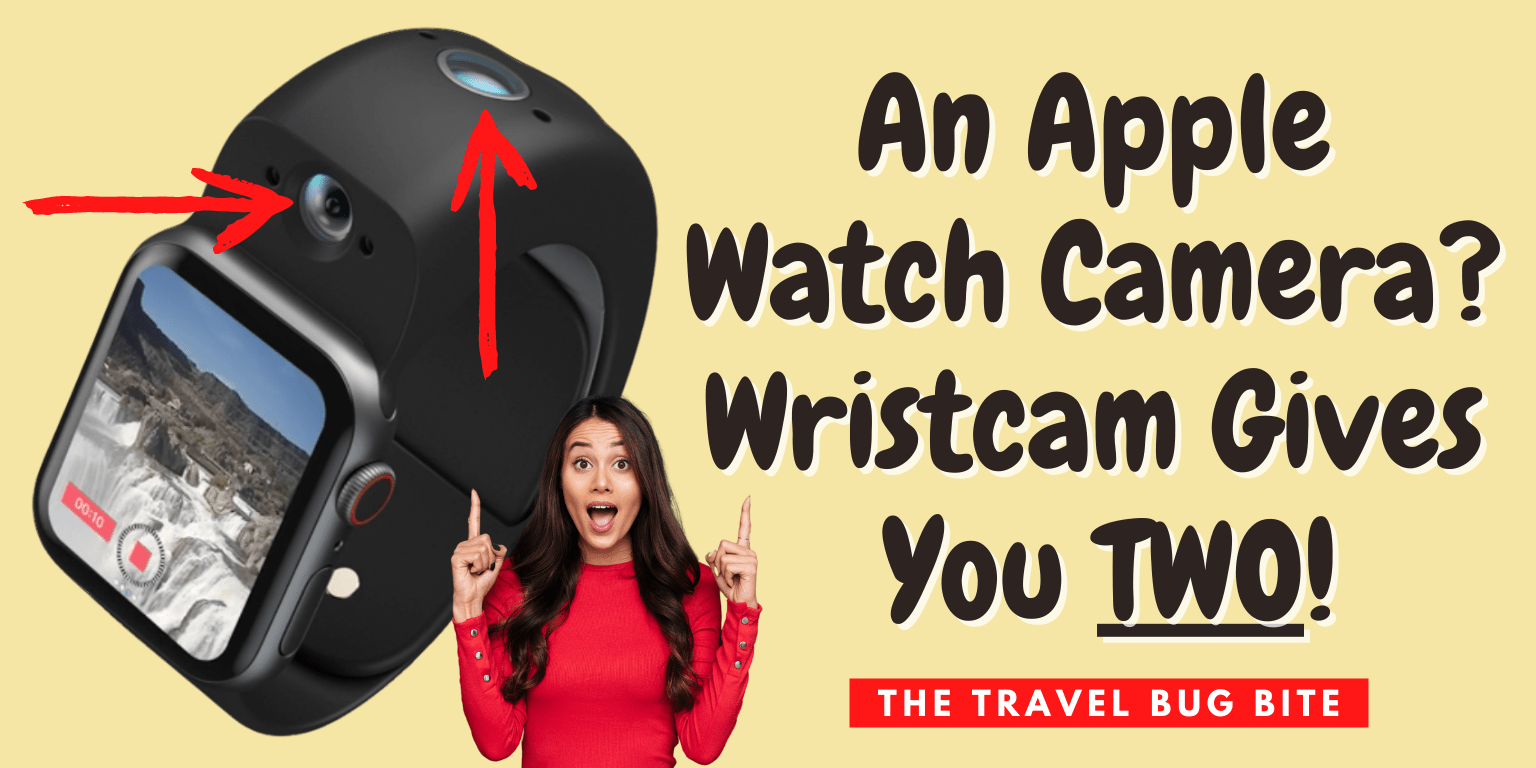 , An Apple Watch Camera? Wristcam Gives You TWO!, The Travel Bug Bite