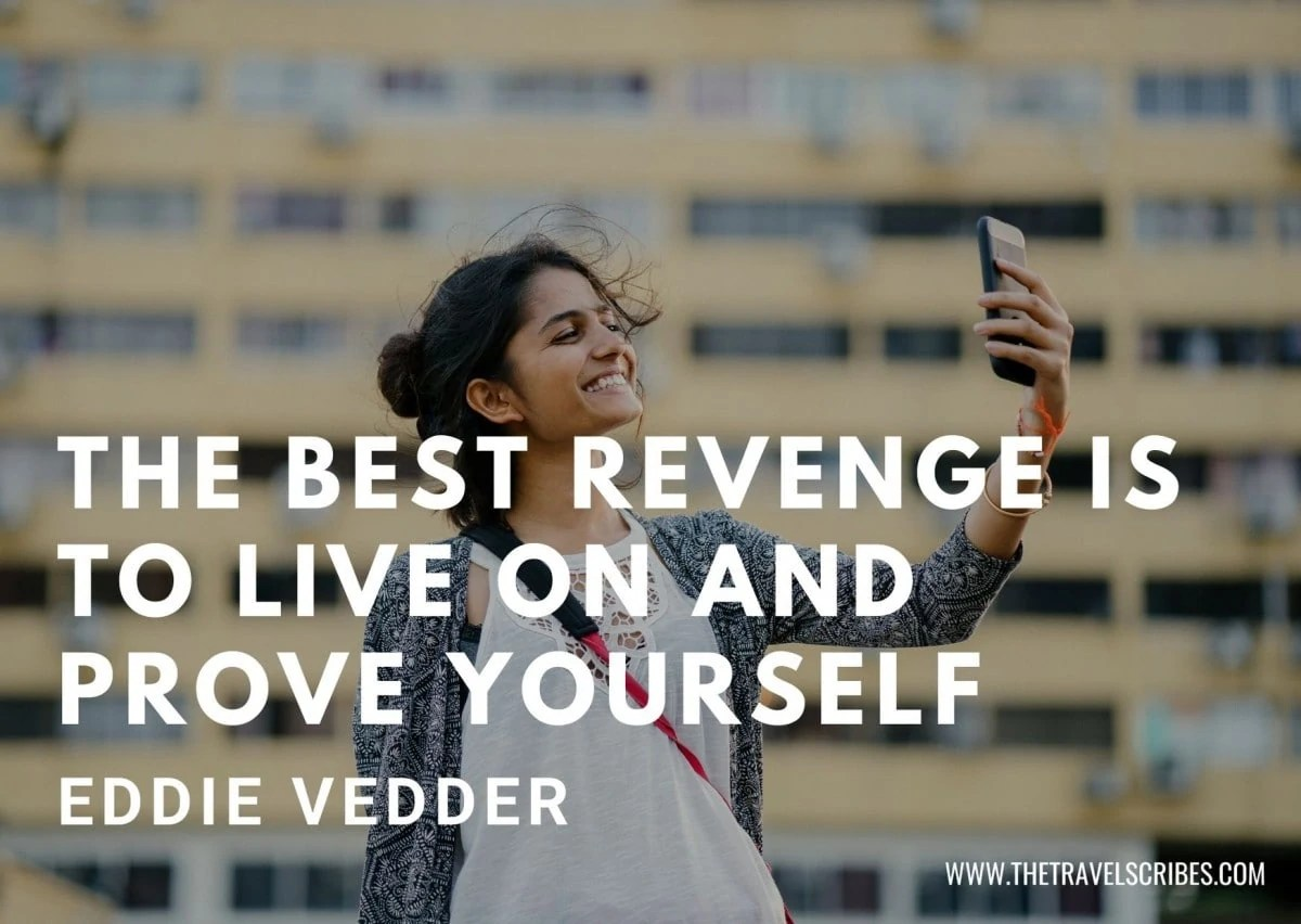 Cute captions for pictures of yourself - The best revenge is to live on and prove yourself - Eddie Vedder