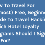 How to Travel for (Almost) Free, Beginner's Guide to Travel Hacking: Which Hotel Loyalty Programs Should I Sign Up for?