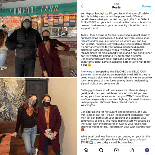 """Collage with two photos (top and bottom) on the left half, screenshot on the right half.  Photos on the left each show Congresswoman Alexandria Ocasio-Cortez wearing a mask and posing for photos with local small business owners.  Image on the right is a screenshot of the long caption Congresswoman Alexandria Ocasio-Cortez wrote to accompany the photos in her Instagram post. Her caption's text reads: """"Happy Sunday! ⭐️ Did you know that your gift wish-list this holiday season has the power to do SO much good? Here's what you do: Ask for / put gifts from SMALL BUSINESSES on your list! It could be the make or break for beloved businesses in your community this winter. Let's support them! . Today I took a stroll in Astoria, Queens to support some of our local small businesses. A brand new zero-waste shop (@earthandme.nyc) just opened up where you can buy non-plastic, reusable, recyclable &/or compostable planet-friendly alternatives to your normal household goods. I picked up some beeswax wraps (which are reusable replacements for plastic food wraps) and a hair conditioner bar (!!) which I am going to try out for the first time. Conditioner bars are small but last a long time, and importantly don't come in a plastic bottle! Can't wait to try it out 🤗 . Afterwards I stopped by the BELOVED and DELICIOUS @comfortland to pick up an incredible meal. (BTW they're doing coquito slushees for navidad! 🇵🇷). It was so good we took home pints of their ice cream w/ labels designed by @paulinapizza and some merch. . Getting gifts from small businesses for others is always great, and when you put items on your wish list you are letting your loved ones know that you WANT them! It's a win/win - especially as we keep fighting for small business, unemployment, stimulus check relief & more in Washington.  Consider asking for restaurant gift certificates, or if you want a book ask for it via an independent bookstore. Your wish list can both stuff your stocking and support your community all """