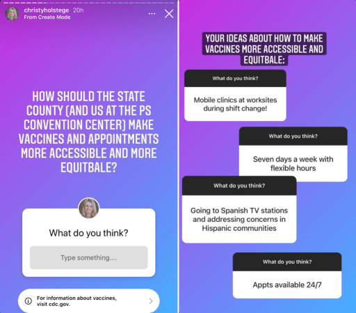 """Collage of two images. Both are screenshots taken from Palm Springs Mayor Christy Holstege's Instagram story.  Left image: Purple and blue background on Instagram story. Text reads, """"How should the state, county (and us at the PS Convention Center) make vaccines and appointments more accessible and more equitable?""""  Question box below reads, """"What do you think?"""". Below is a box where the viewer can type their response.  Right image: Purple and blue background on Instagram story. Text reads, """"Your ideas about how to make vaccines more accessible and equitable."""" Below, we see four examples of question box answers she received from her followers. Their answers read, """"Mobile clinics at worksites during shift change!"""", """"Seven days a week with flexible hours,"""" """"Going to Spanish TV stations and addressing concerns in Hispanic communities,"""" and """"Appts available 24/7"""""""