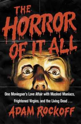 the-horror-of-it-all-one-moviegoers-love-affair-with-masked-maniacs-frightened-virgins-and-the-living-dead-adam-rockoff