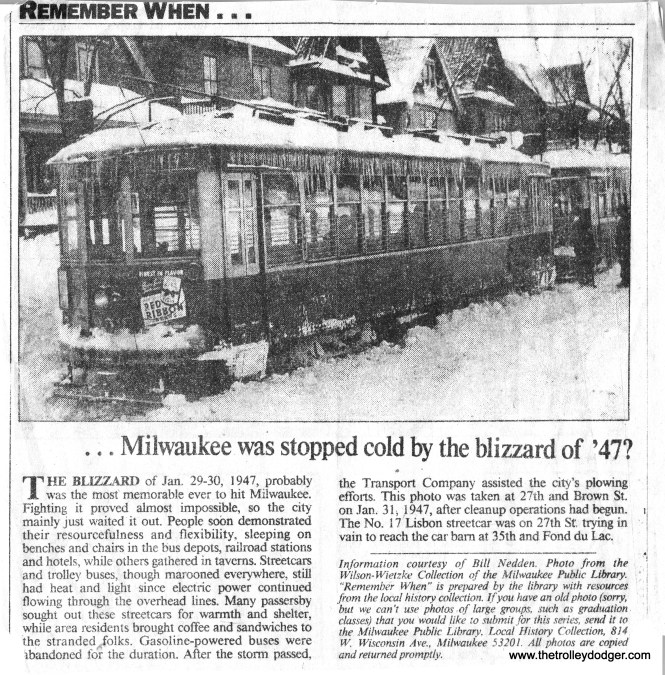 """I originally identified this as an 800 stuck in a snowdrift on Lisbon Ave. in the famous Blizzard of '47. I just ran across the collection of """"Remember When"""" articles that used to run in the Milwaukee Journal and found the same picture. It looks like it's a 900 and the caption says it's stuck on 27th & Brown. If you can't see the center window of an 800 or 900 head-on, it's hard to tell which it is."""