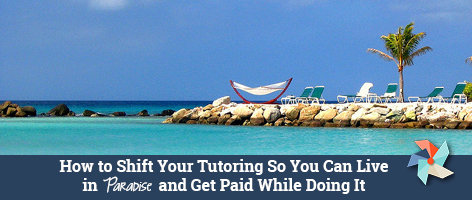 How to Shift Your Tutoring So You Can Live in Paradise and Get Paid While Doing It