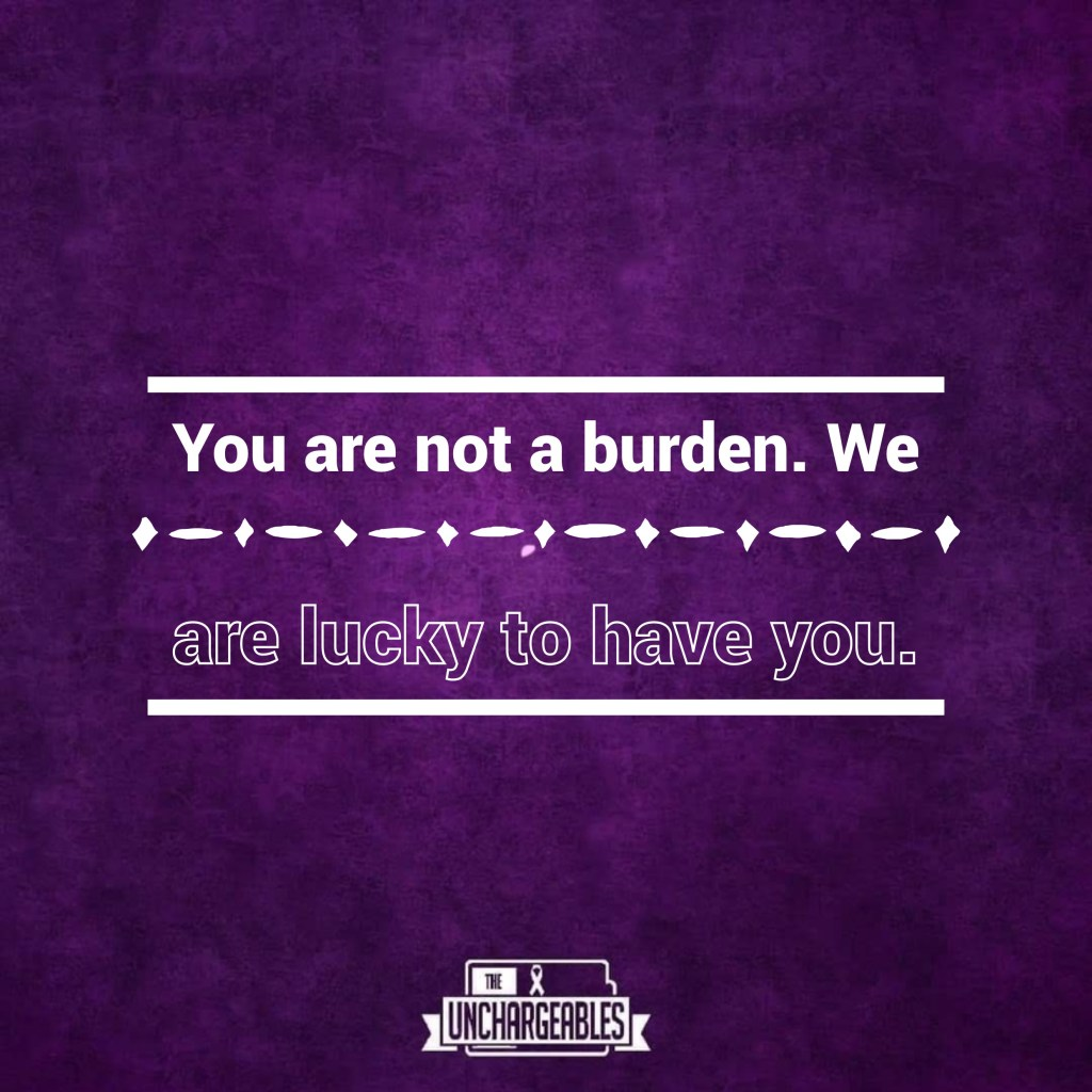 You are not a burden, we are lucky to have you