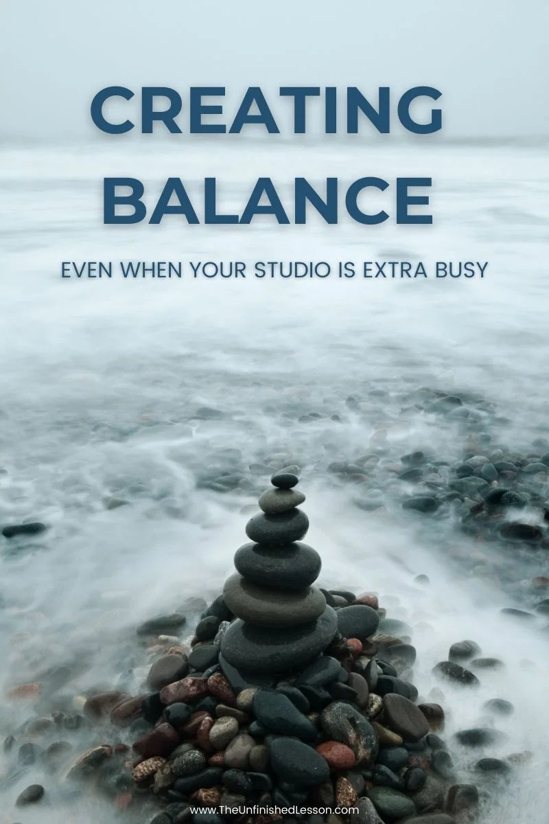 Creating Balance ... Even When Your Studio Is Extra Busy