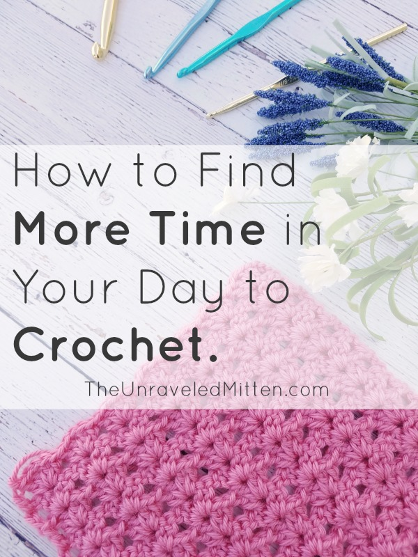 How to Find More Time to Crochet | The Unraveled Mitten