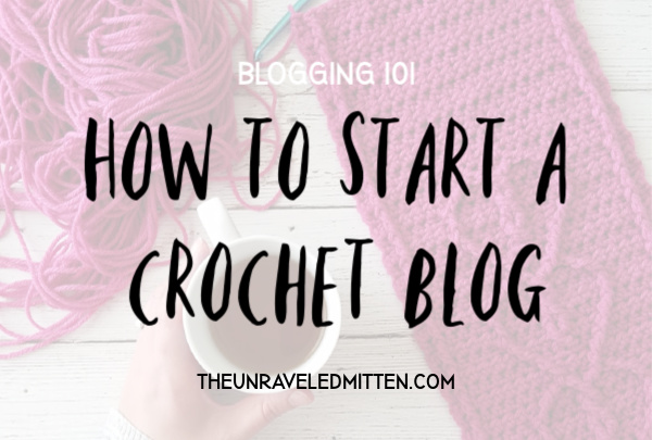 Start a Crochet Blog Today!!   A How To Guide From The Unraveled Mitten