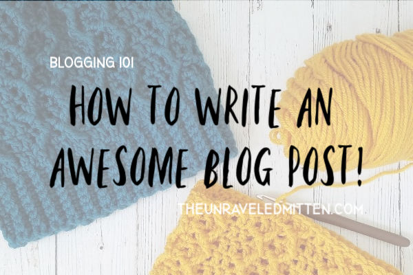How to Write an Awesome Blog Post for your Crochet Blog | Plus a Free Checklist! | The Unraveled Mitten