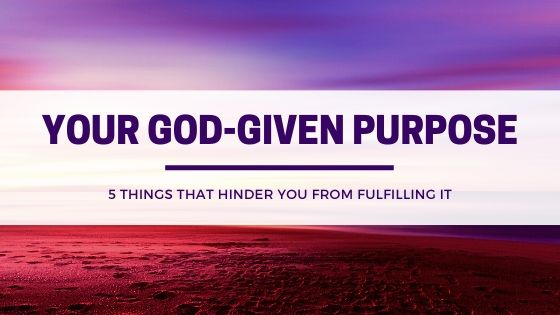 Your God-given purpose: 5 Things that hinder you from fulfilling it