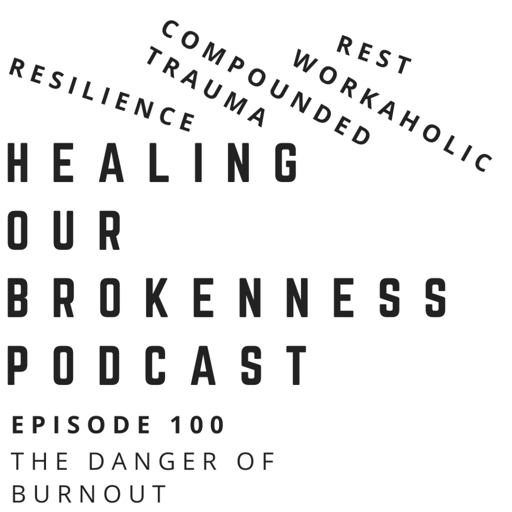resilience, episode 100, the danger of burnout, compounded trauma, rest, workaholic, podcasting community, podcasters, lifestyle, broken relatinships, brokenness, flourishing, psychology