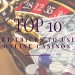 Top 10 Smart Tricks to Use at Online Casinos