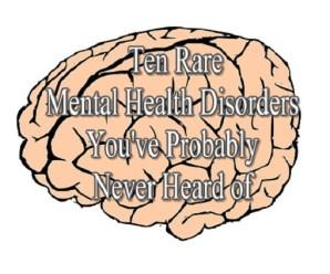 Ten Rare Mental Health Disorders You've Probably Never Heard of