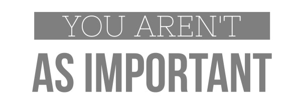 You aren't as important