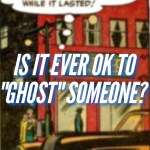 "Is it ever ok to ""ghost"" someone?"