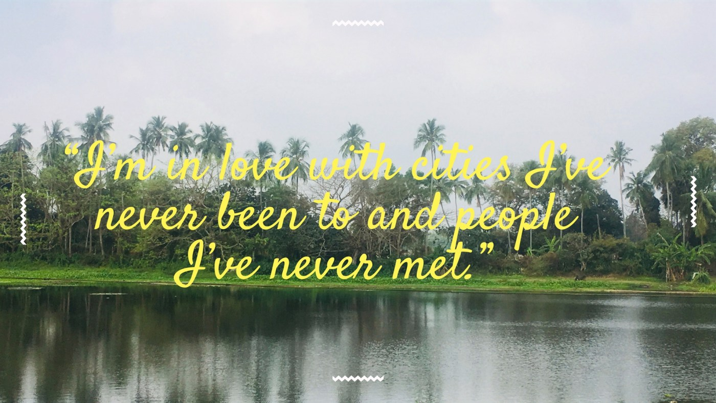 """I'm in love with cities I've never been to and people I've never met."""