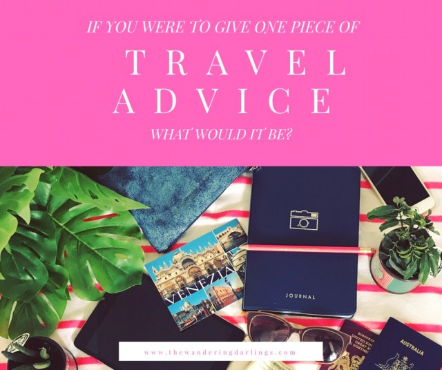 If you were to give one piece of travel advice what would it be?