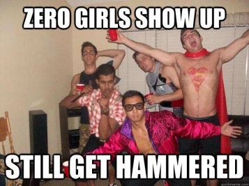 I don't understand this meme. To me, it'd be pathetic if they _didn't_ get hammered just because there were no girls. But then, there are many things that I don't understand.