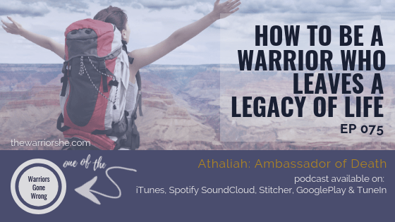 How to Be a Warrior who Leaves a Legacy of Life {Ep 075}