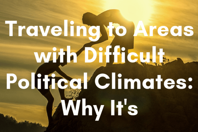 Traveling to Areas with Difficult Political Climates: Why It's Important